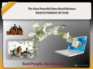 The Most Powerful  Home Based  Business WEALTH PODIUM VIP CLUB