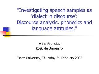 """Investigating speech samples as 'dialect in discourse':  Discourse analysis, phonetics and language attitudes."""
