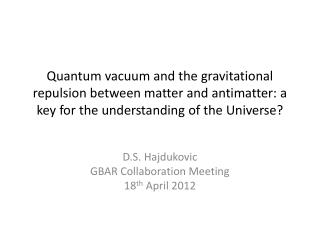 D.S. Hajdukovic GBAR Collaboration Meeting 18 th April 2012