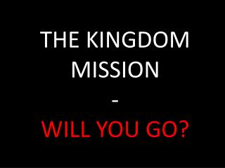THE KINGDOM MISSION - WILL YOU GO?