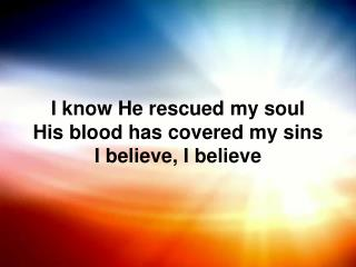 I know He rescued my soul His blood has covered my sins I believe, I believe