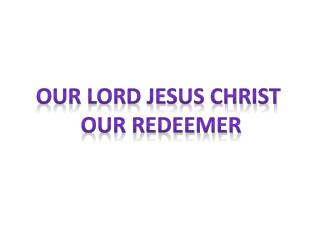 Our Lord Jesus Christ  our redeemer