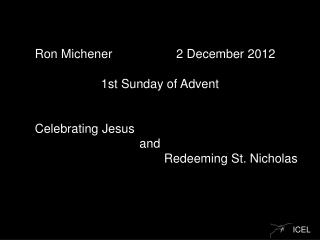 Ron  Michener  	 2 December  2012 1st Sunday of  Advent Celebrating  Jesus  								   and