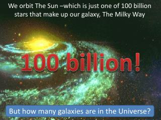 We orbit The Sun –which is just one of 100 billion stars that make up our galaxy, The Milky Way