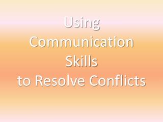Using Communication Skills  to Resolve Conflicts
