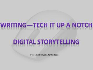 Writing—Tech it up a Notch DIGITAL  sTORYTELLING
