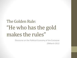 "The Golden  Rule : ""He  who  has the gold  makes  the  rules """