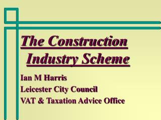 The Construction Industry Scheme Ian M Harris Leicester City Council VAT & Taxation Advice Office