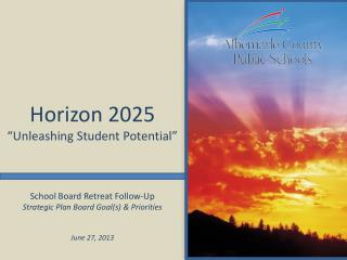 School Board Retreat Follow-Up Strategic Plan Board Goal(s) & Priorities June 27, 2013