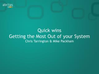 Quick wins Getting the Most Out of your System Chris Tarrington & Mike Packham