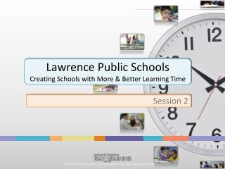Lawrence Public Schools Creating Schools with More & Better Learning Time