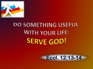 DO SOMETHING USEFUL  WITH YOUR LIFE: SERVE GOD!