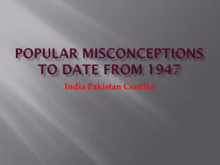 Popular Misconceptions to Date from 1947