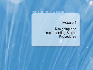 Module 9 Designing and Implementing Stored Procedures