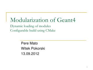 Modularization of Geant4 Dynamic loading of modules Configurable build using  CMake