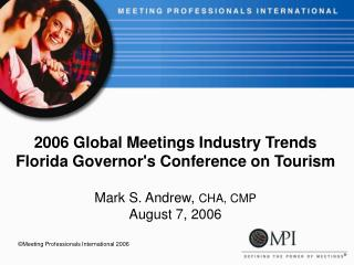 2006 Global Meetings Industry Trends  Florida Governor's Conference on Tourism Mark S. Andrew,  CHA, CMP August 7, 2006
