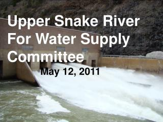 Upper Snake River For Water Supply Committee May 12, 2011