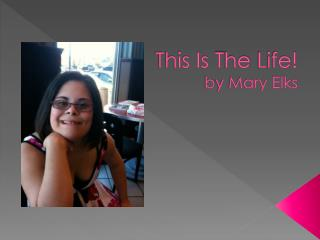 This Is  T he  L ife! b y Mary Elks