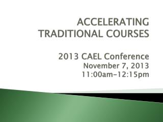 ACCELERATING TRADITIONAL COURSES 2013 CAEL Conference  November 7, 2013 11:00am-12:15pm