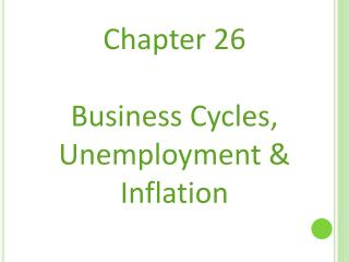 Chapter 26 Business Cycles, Unemployment & Inflation