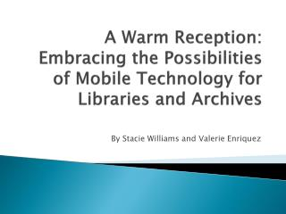 A Warm Reception:  Embracing the Possibilities of Mobile Technology for Libraries and Archives