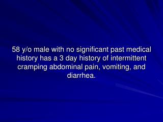 58 y/o male with no significant past medical history has a 3 day history of intermittent cramping abdominal pain, vomiti