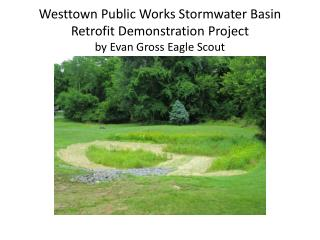 Westtown Public Works  Stormwater  Basin Retrofit Demonstration Project by Evan Gross Eagle Scout