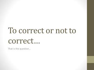 To correct or not to correct…