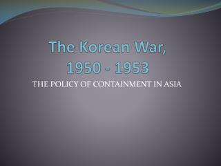 The Korean War,  1950 - 1953