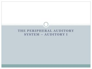 The  Peripheral Auditory  System – Auditory I