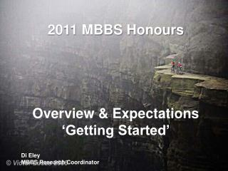 2011 MBBS Honours Overview & Expectations 'Getting Started' Di Eley MBBS Research Coordinator