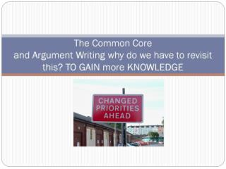 The Common Core  and Argument Writing why do we have to revisit this? TO GAIN more KNOWLEDGE