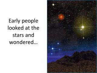 Early people looked at the stars and wondered…