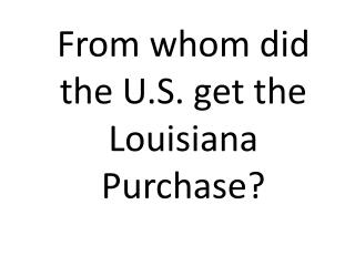 From whom did the U.S. get the Louisiana Purchase?