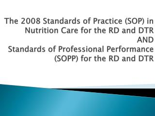 The 2008 Standards of Practice (SOP) in Nutrition Care for the RD and DTR AND Standards of Professional Performance (SOP