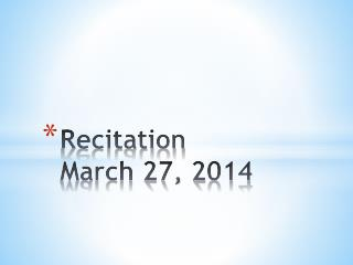 Recitation  March 27, 2014