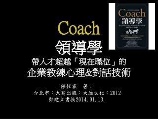 Coach 領導學 帶人才超越「現在職位」的 企業教練心理 & 對話技術