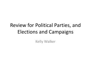 Review for  Political  Parties,  and Elections  and  Campaigns