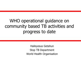 WHO operational guidance on community based TB activities and progress to date