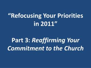 """Refocusing Your Priorities  in  2011 "" Part  3:  Reaffirming  Your Commitment to  the Church"