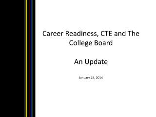 Career  Readiness, CTE and The College Board An Update January 28, 2014