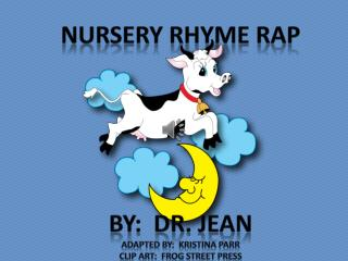 Nursery Rhyme Rap By:  Dr. Jean Adapted by:  Kristina Parr Clip art:  frog street press