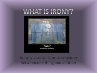 Irony is a contrast or discrepancy between one thing and another