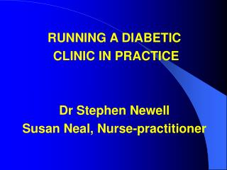 RUNNING A DIABETIC  CLINIC IN PRACTICE Dr Stephen Newell Susan Neal, Nurse-practitioner