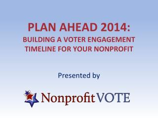 Plan  Ahead 2014: Building a Voter Engagement Timeline for  Your Nonprofit
