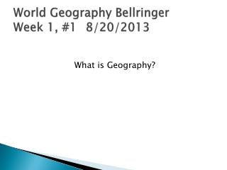 World Geography  Bellringer Week 1, #1	 8/20/2013