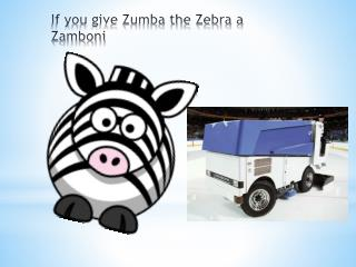 If you give Zumba the Zebra a Zamboni