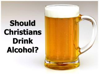 Should Christians Drink Alcohol?