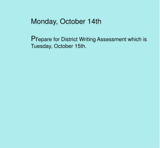 Monday, October 14th Pr epare for District Writing Assessment which is Tuesday, October 15th.
