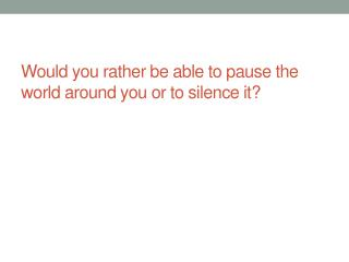 Would you rather be able to pause the world around you or to silence it?